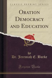 Oration Democracy and Education (Classic Reprint), Burke Dr. Jeremiah E.