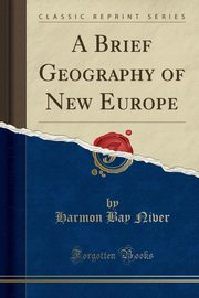 A Brief Geography of New Europe (Classic Reprint), Niver Harmon Bay