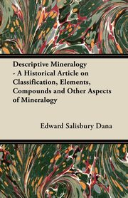 Descriptive Mineralogy - A Historical Article on Classification, Elements, Compounds and Other Aspects of Mineralogy, Dana Edward Salisbury