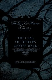 The Case of Charles Dexter Ward (Fantasy and Horror Classics), Lovecraft H. P.