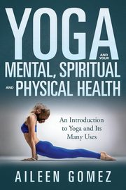 Yoga and Your Mental, Spiritual and Physical Health, Gomez Aileen