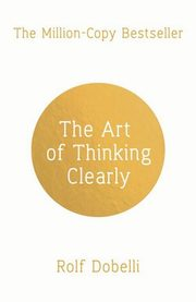 The Art of Thinking Clearly, Dobelli Rolf
