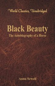 Black Beauty - The Autobiography of a Horse (World Classics, Unabridged), Sewell Anna