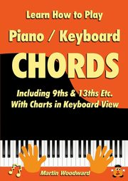 Learn How to Play Piano / Keyboard Chords Including 9ths & 13ths Etc. With Charts in Keyboard View, Woodward Martin