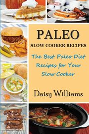 ksiazka tytuł: Paleo Slow Cooker Recipes; The Best Paleo Diet Recipes for Your Slow Cooker autor: Williams Daisy
