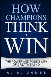 How Champions Think to Win, James A. A.