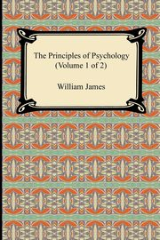 The Principles of Psychology (Volume 1 of 2), James William
