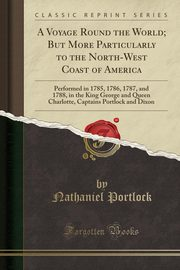 A Voyage Round the World; But More Particularly to the North-West Coast of America, Portlock Nathaniel