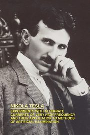 Experiments with Alternate Currents of Very High Frequency and Their Application to Methods of Artificial Illumination, Tesla Nikola