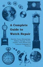 A Complete Guide to Watch Repair - Barrels, Fuses, Mainsprings, Balance Springs, Pivots, Depths, Train Wheels and Common Stoppages of Watches, Anon.
