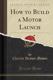 How to Build a Motor Launch (Classic Reprint), Mower Charles Drown