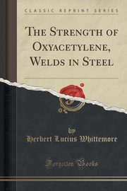 The Strength of Oxyacetylene, Welds in Steel (Classic Reprint), Whittemore Herbert Lucius