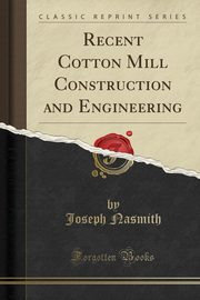 Recent Cotton Mill Construction and Engineering (Classic Reprint), Nasmith Joseph