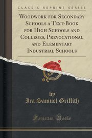 Woodwork for Secondary Schools a Text-Book for High Schools and Colleges, Prevocational and Elementary Industrial Schools (Classic Reprint), Griffith Ira Samuel